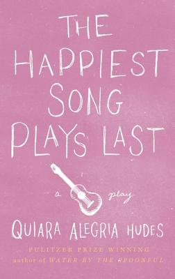 The Happiest Song Plays Last By Hudes, Quiara Alegria